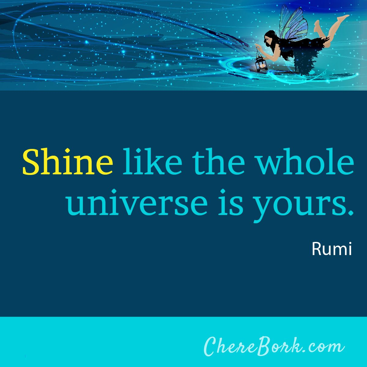 Shine like the whole universe is yours. -Rumi