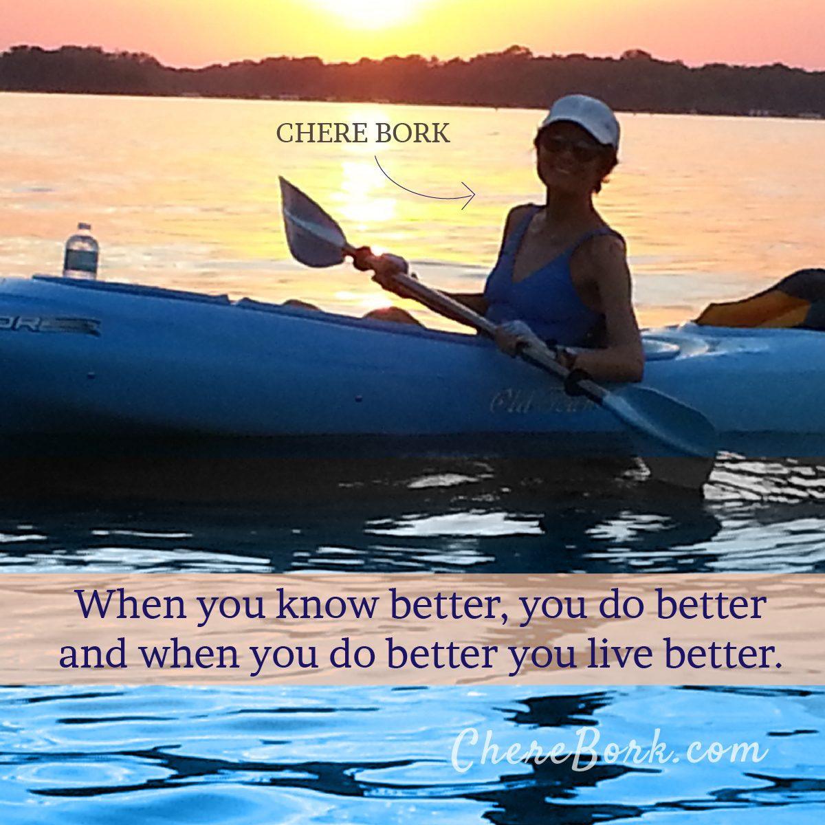When you know better, you do better and when you do better you live better. -Chere Bork