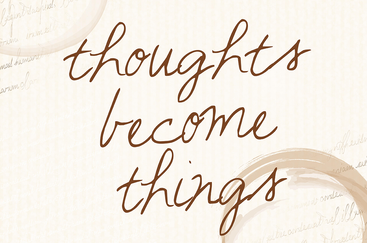 Thoughts become things!