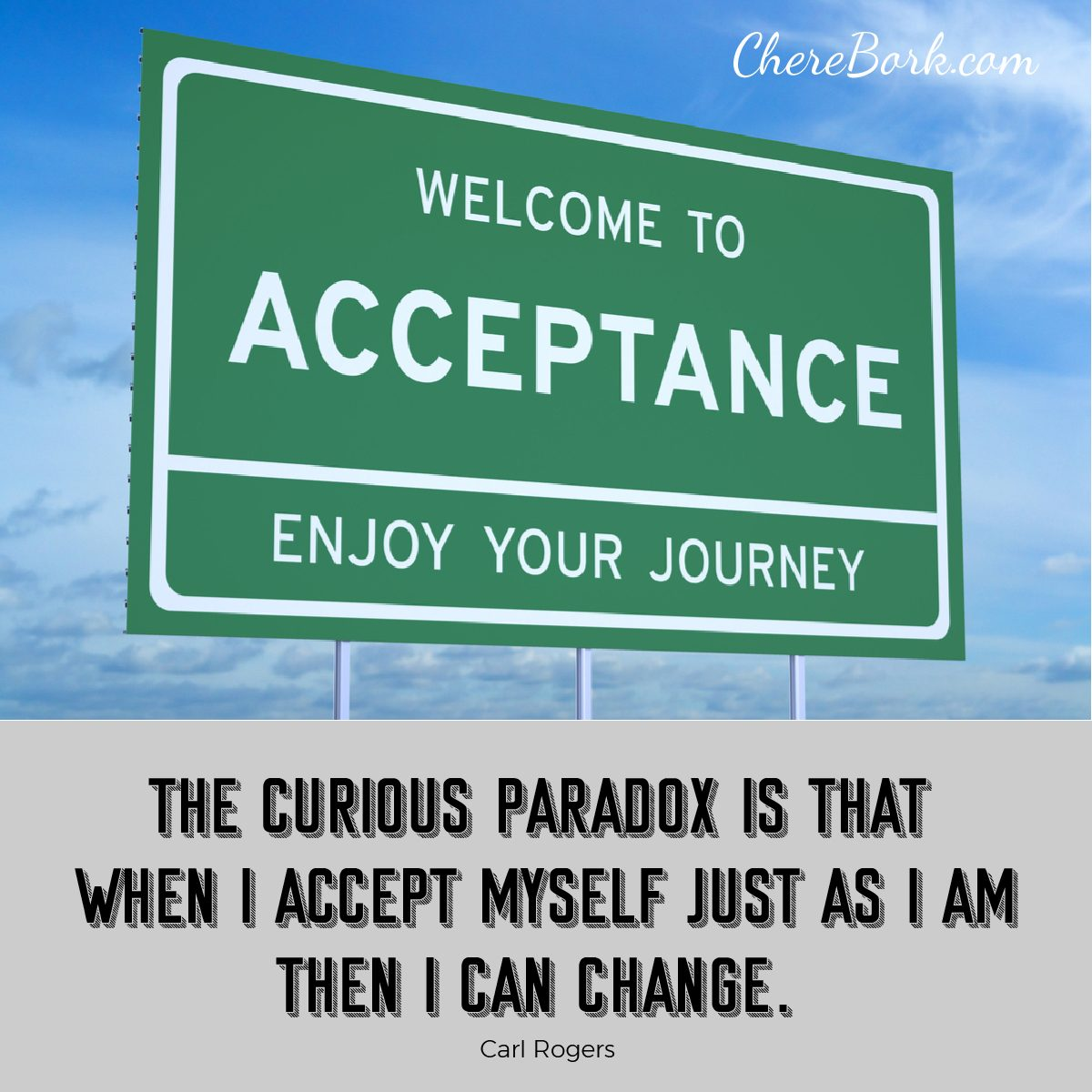 The curious paradox is that when I accept myself just as I am, then I can change. -Carl Rogers
