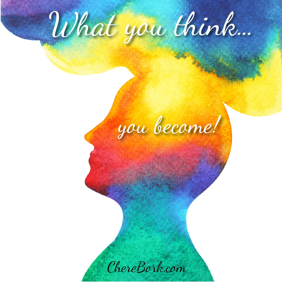 What you think...you become! -Chere Bork