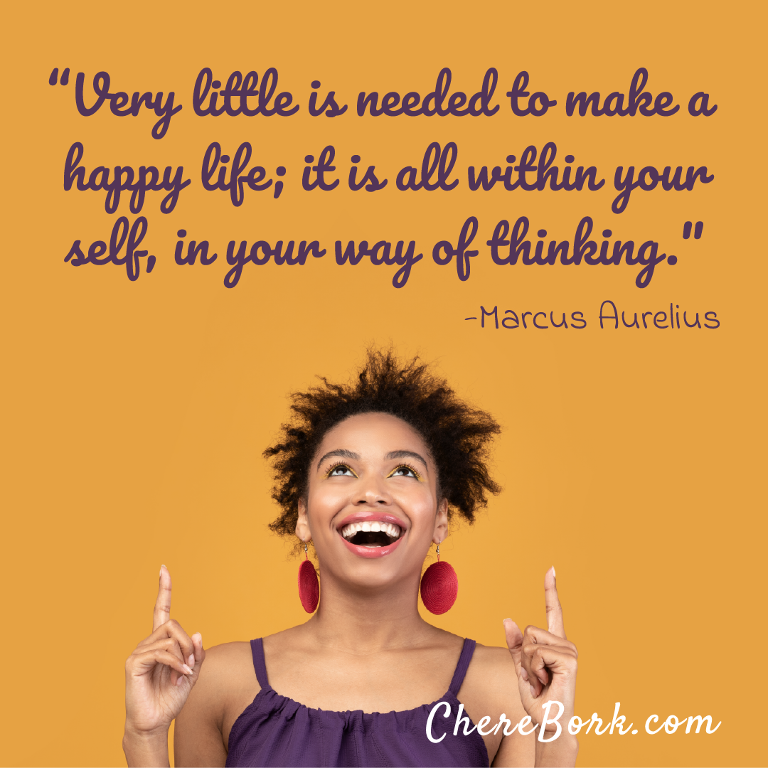 Very little is needed to make a happy life; it is all within your self, in your way of thinking. -Marcus Aurelius