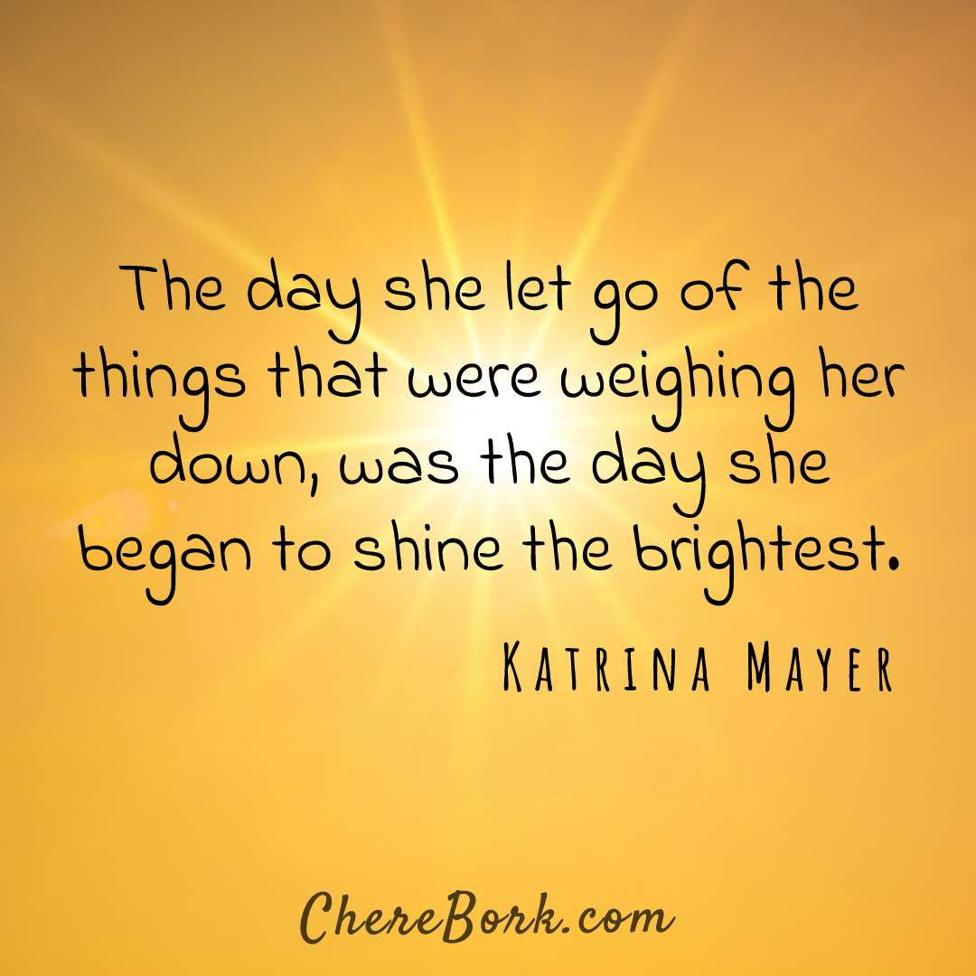 The day she let go of the things that were weighing her down was the day she began to shine the brightest. -Katrina Mayer