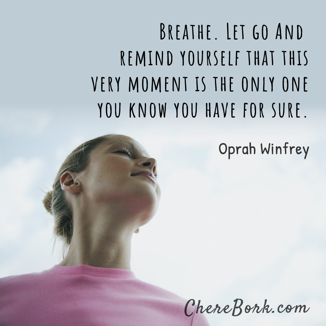 Breathe. Let go and remind yourself that this very moment is the only one you know you have for sure. -Oprah Winfrey