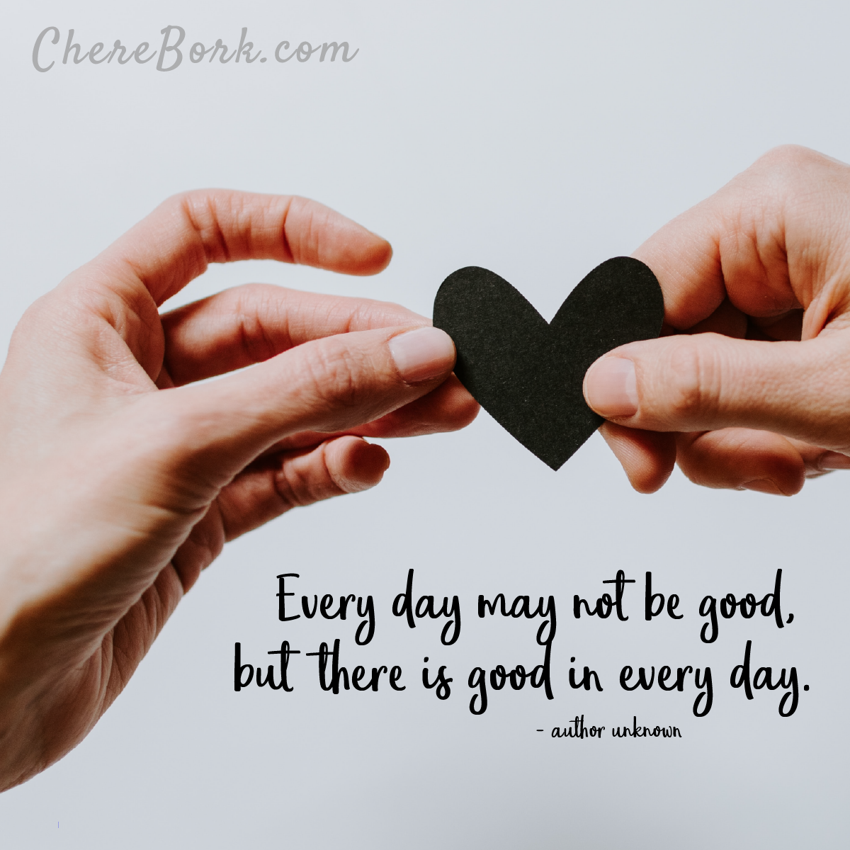 Every day may not be good, but there is good in every day. -Author unknown