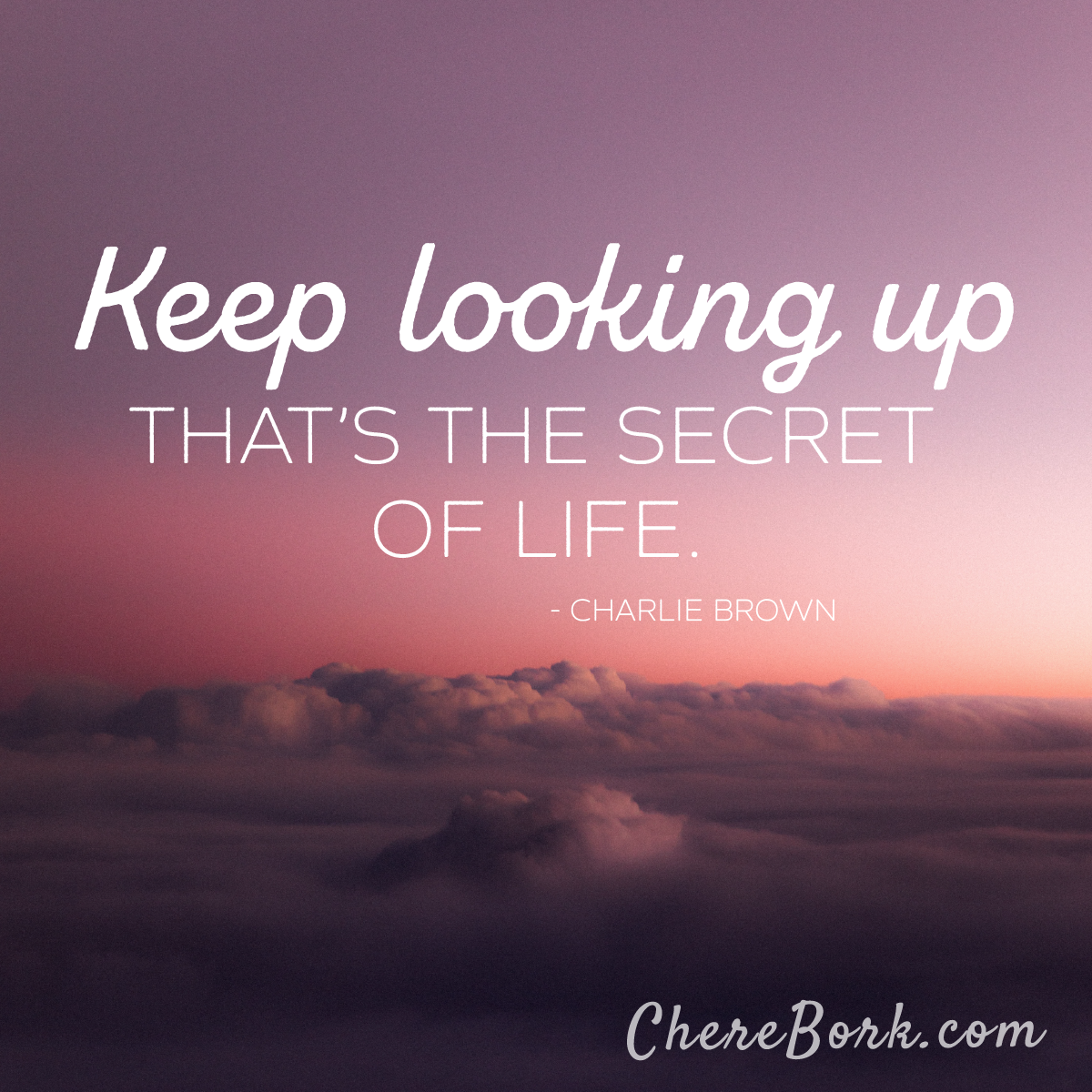 Keep looking up. That's the secret of life. -Charlie Brown