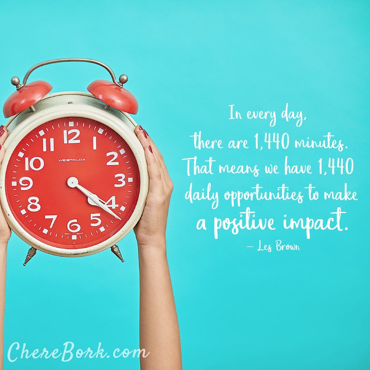 In every day, there are 1,440 minutes. That means we have 1,440 daily opportunities to make a positive impact. -Les Brown