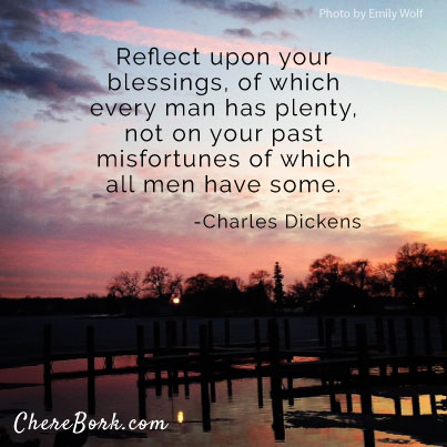 Reflect upon your blessings, of which every man has plenty, not on your past misfortunes of which all men have some. – Charles Dickens