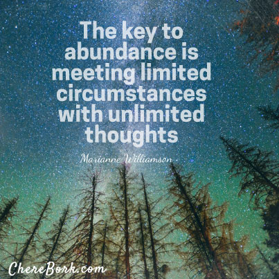 The key to abundance is meeting limited circumstances with unlimited thoughts. – Marianne Williamson