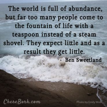 The world is full of abundance, but far too many people come to the fountain of life with a teaspoon instead of a steam shovel. They expect little and as a result they get little. – Ben Sweetland