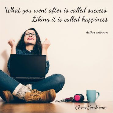 What you went after is called success. Liking it is called happiness. - Author unknown