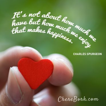 It's not about how much we have but how much we enjoy that makes happiness. -Charles Spurgeon
