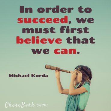 In Order to Succeed, we must first believe that we can. -Michael Korda