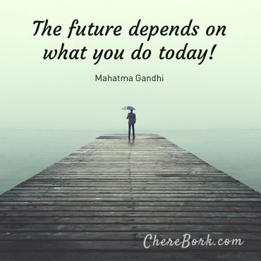 The future depends on what you do today! - Mahatma Gandhi