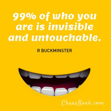 99% of who you are is invisible and untouchable. R. Buckminster Fuller