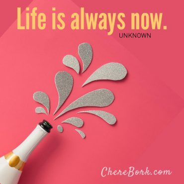 Life is always now. -Unknown