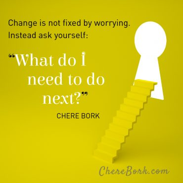 "Change is not fixed by worrying. Instead ask yourself: ""What do I need to do next?"""