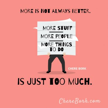 More is not always better. More stuff, more people, more things to do is just too much. -Chere Bork
