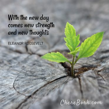 With the new day comes new strength and new thoughts. -Eleanor Roosevelt