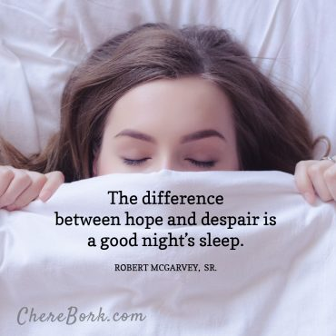 The difference between hope and despair is a god night's sleep. Robert McGarvey, Sr.