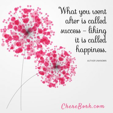 What you went after is called success — Liking it is called happiness. -Author Unknown