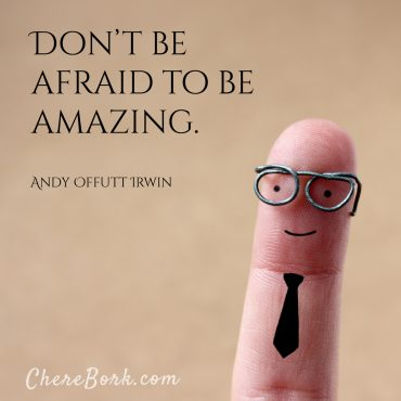 Don't be afraid to be amazing. -Andy Offutt Irwin
