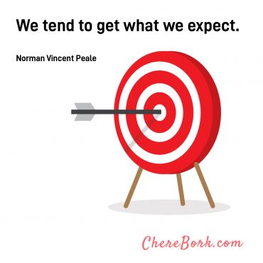 We tend to get what we expect. -Norman Vincent Peale
