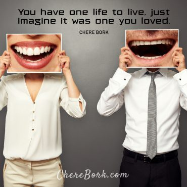 You have one life to live. Just imagine if it was one you loved. -Chere Bork