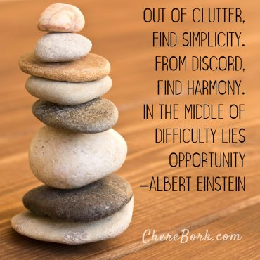 Out of clutter, find simplicity. From discord, find harmony. In the middle of difficulty lies opportunity. -Albert Einstein