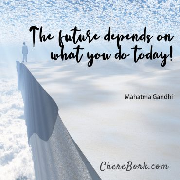 The future depends on what you do today! -Mahatma Gandhi