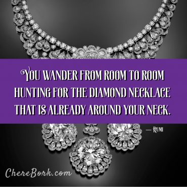 You wander from room to room hunting for the diamond necklace that is already around your neck. -Rumi