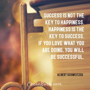 Success is not the key to happiness. Happiness is the key to success. If you love what you are doing, you will be successful. -Albert Schweitzer