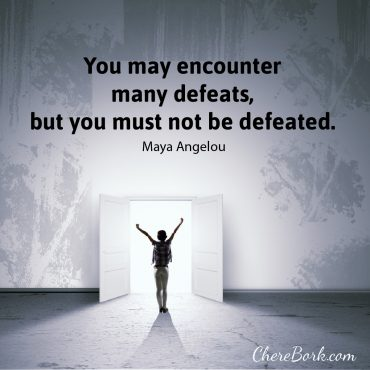 You may encounter many defeats, but you must not be defeated. -Maya Angelou
