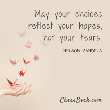 May your choices reflect your hopes, not your fears. -Nelson Mandela