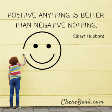 Positive anything is better than negative nothing. -Elbert Hubbard