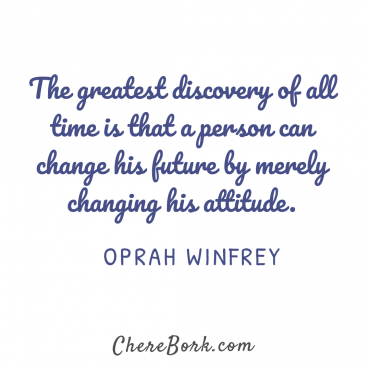 The greatest discovery of all time is that a person can change his future by merely changing his attitude. -Oprah Winfrey
