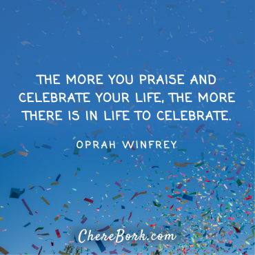 The more you praise and celebrate your life, the more there is in life to celebrate. -Oprah Winfrey