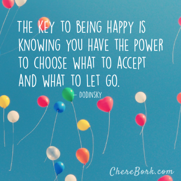 The key to being happy is knowing you have the power to choose what to accept and what to let go. -Dodinsky