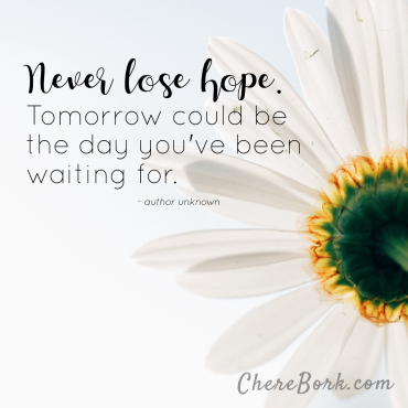Never lose hope. Tomorrow could be the day you've been waiting for. -Author unknown