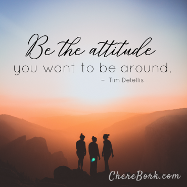 Be the attitude you want to be around. -Tim Detellis