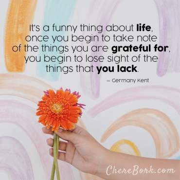 It's a funny thing about life. Once you begin to take note of all the things you are grateful for, you begin to lose sight of the things that you lack. – Germany Kent